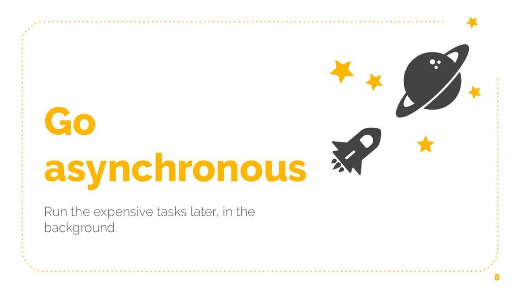 Go asynchronous Run the expensive tasks later, ...