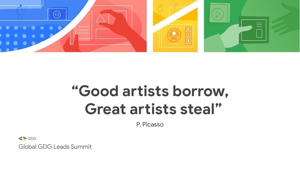 """Good artists borrow, Great artists steal"" P. P..."