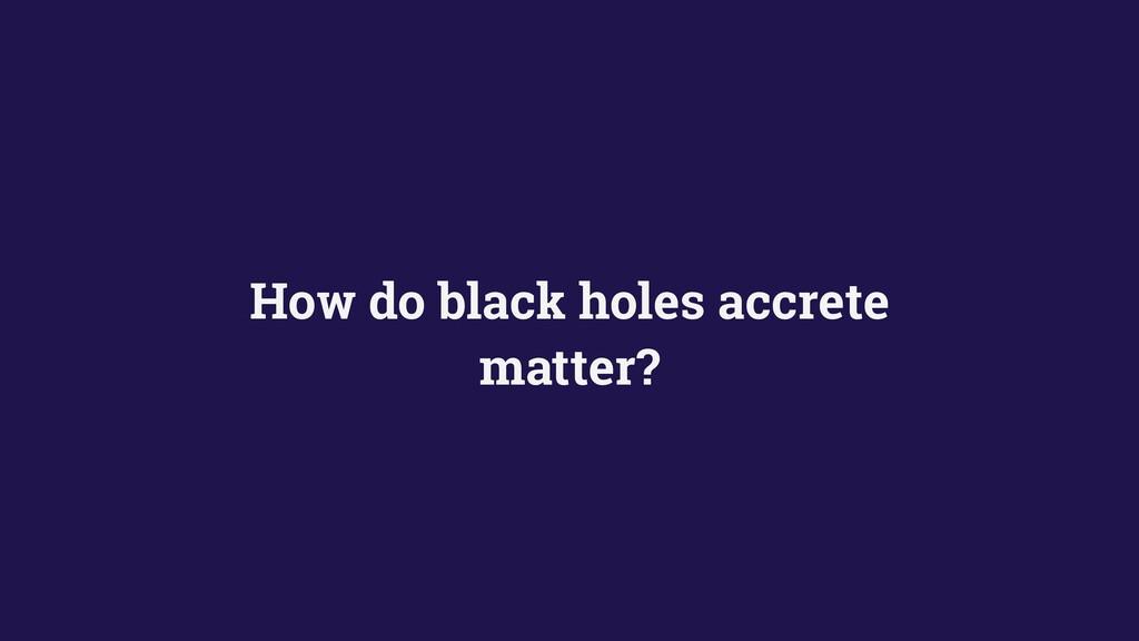 How do black holes accrete matter?