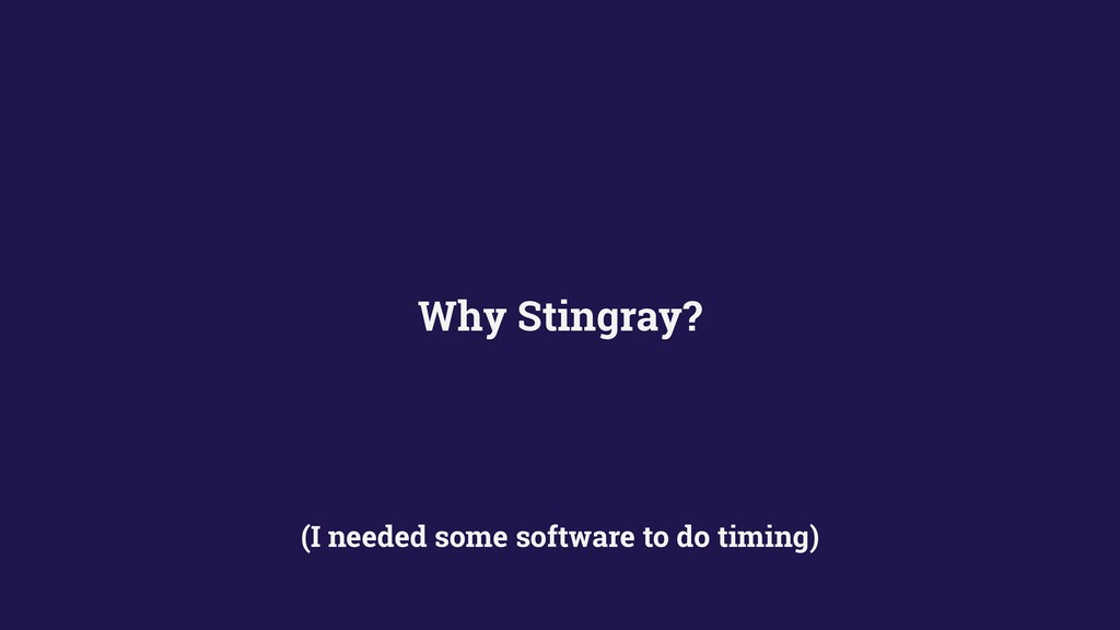 Why Stingray? (I needed some software to do tim...