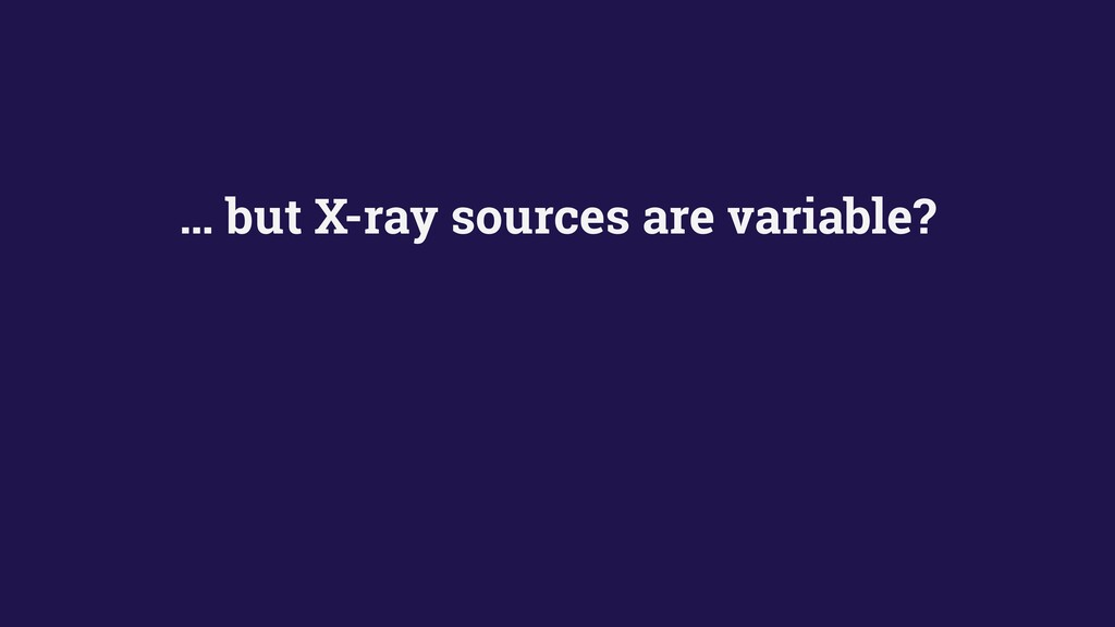 … but X-ray sources are variable?