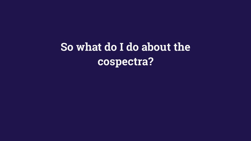 So what do I do about the cospectra?