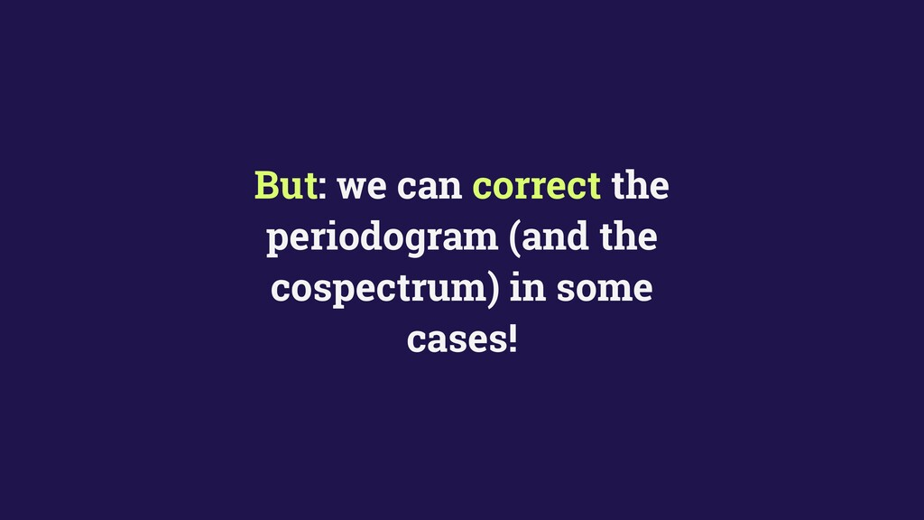 But: we can correct the periodogram (and the co...