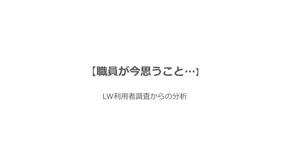 【職員が今思うこと…】 LW利用者調査からの分析