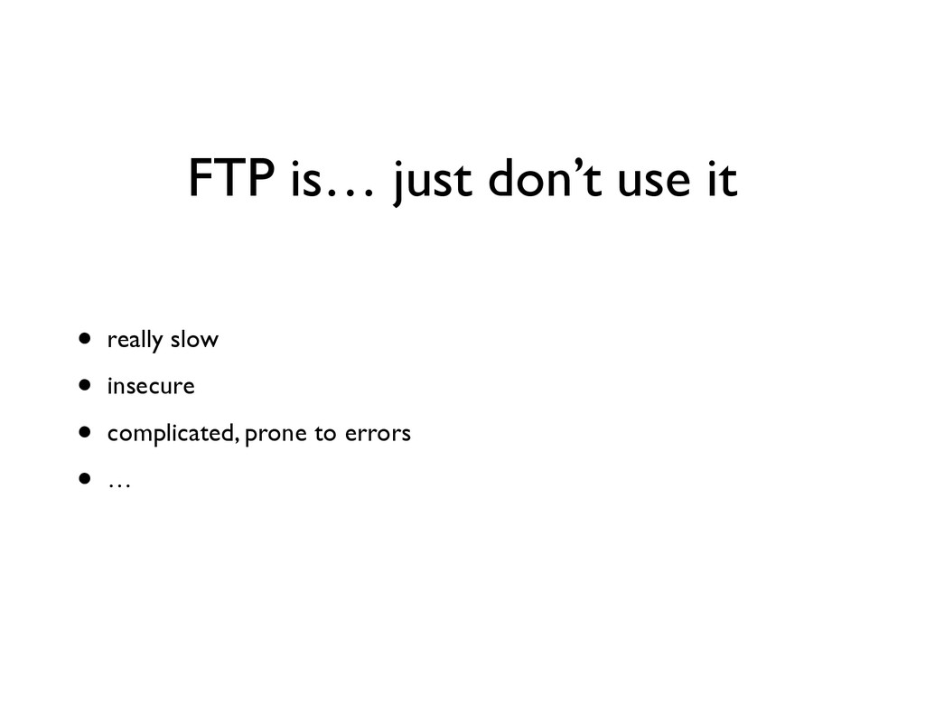 FTP is… just don't use it • really slow	 
