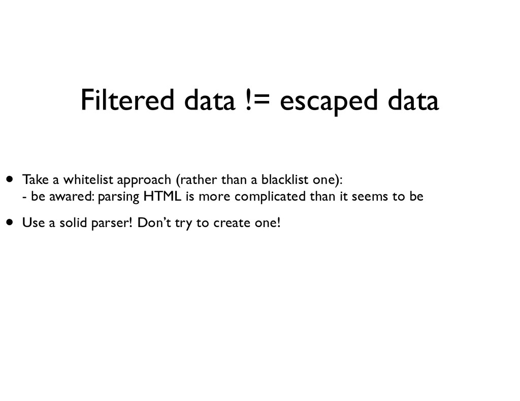 Filtered data != escaped data • Take a whitelis...