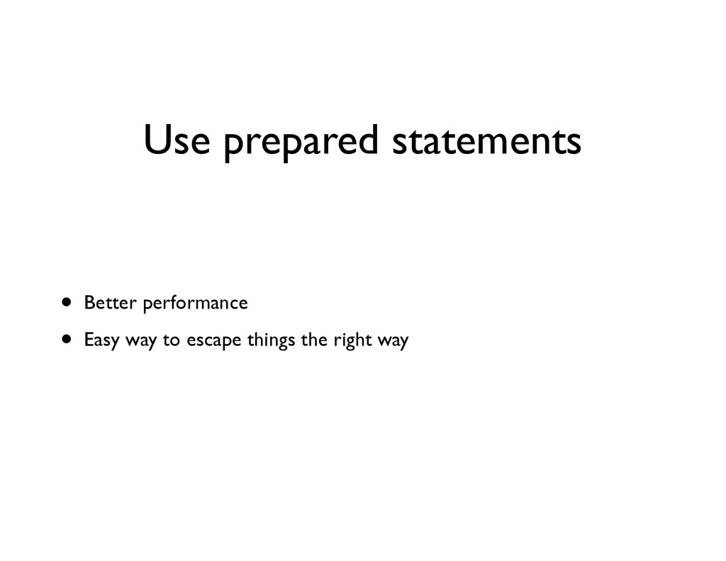 Use prepared statements • Better performance	 