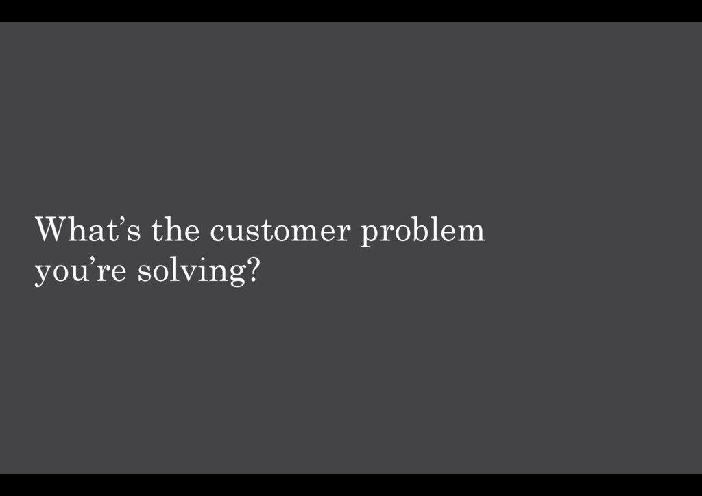 What's the customer problem you're solving?