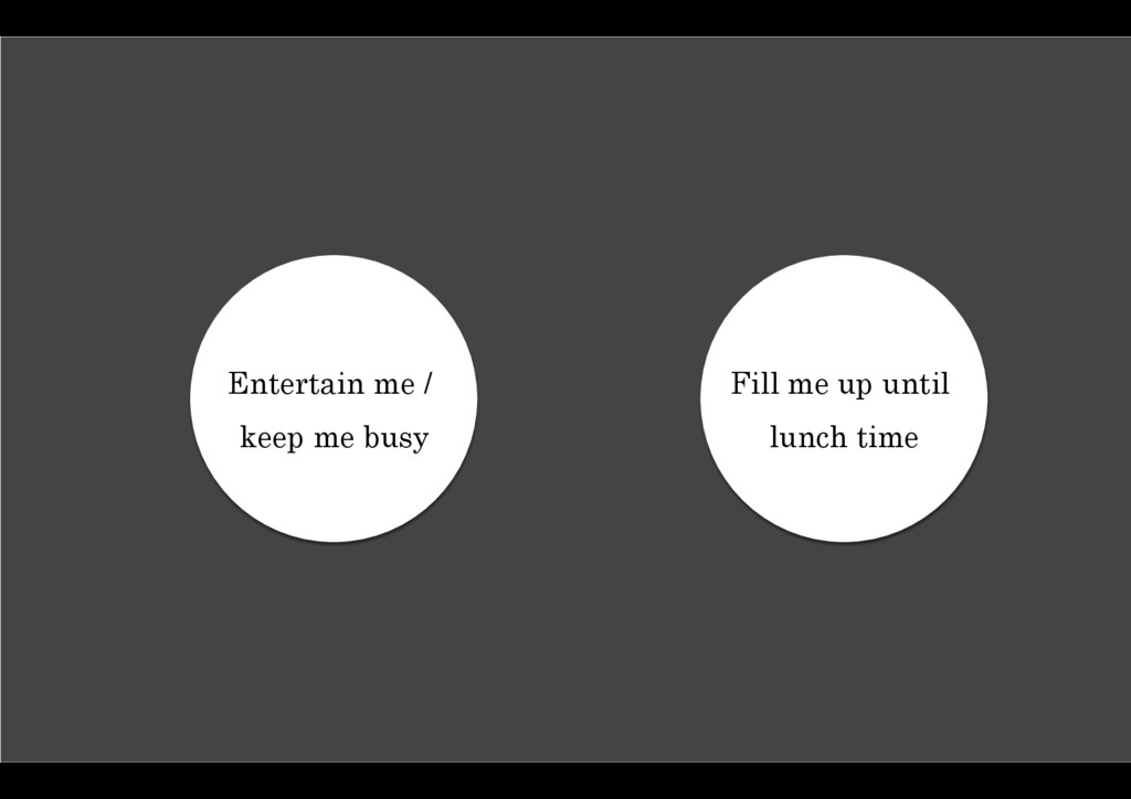 Entertain me / keep me busy Fill me up until lu...