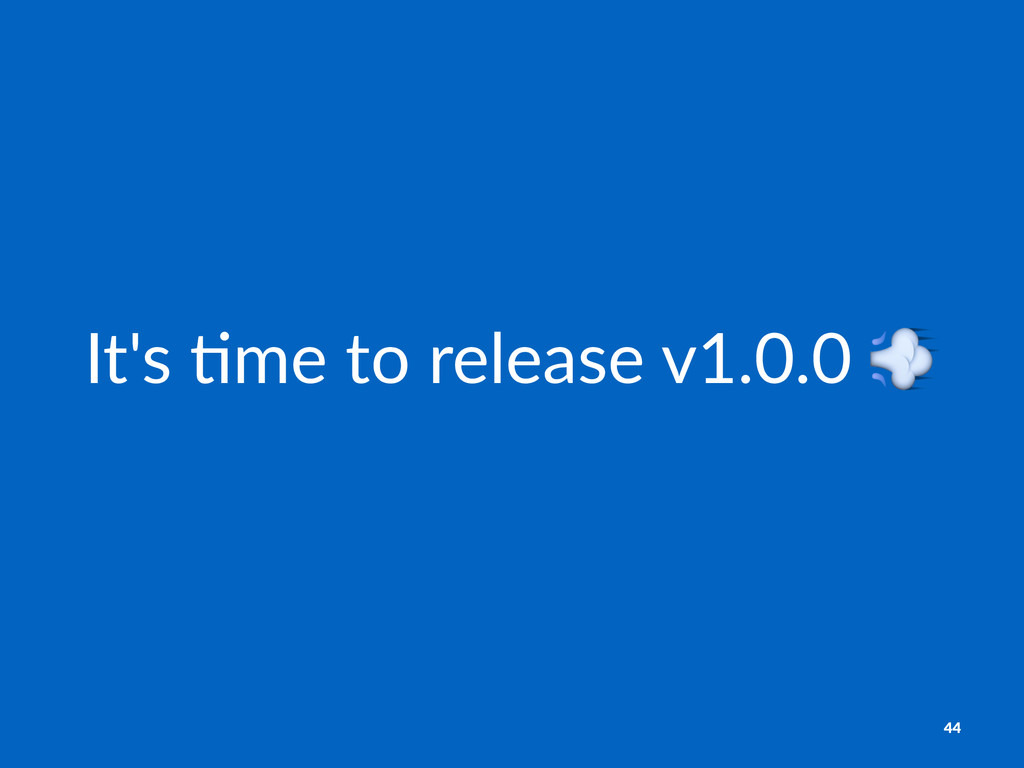 It's%&me%to%release%v1.0.0%! 44