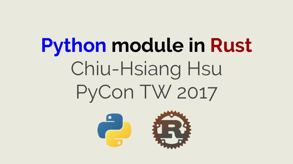 Python module in Rust Chiu-Hsiang Hsu PyCon TW ...
