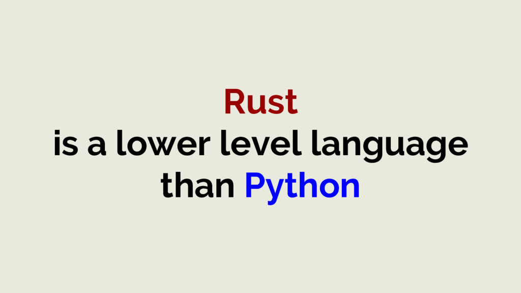 Rust is a lower level language than Python