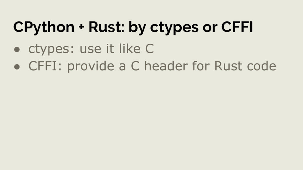 CPython + Rust: by ctypes or CFFI ● ctypes: use...