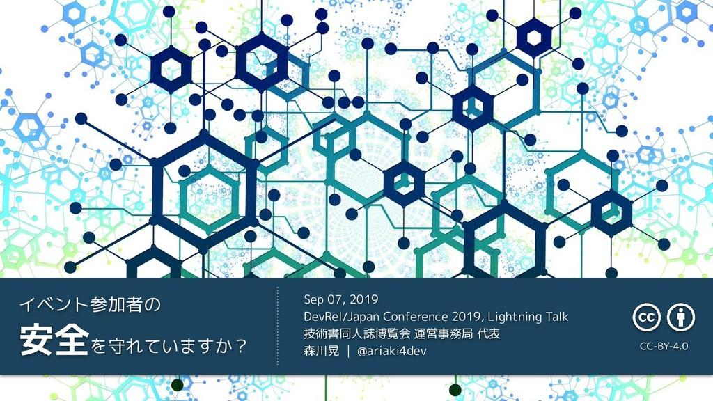イベント参加者の 安全を守れていますか? Sep 07, 2019 DevRel/Japan ...