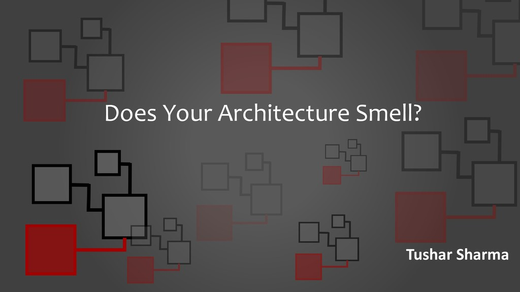 Does Your Architecture Smell? Tushar Sharma