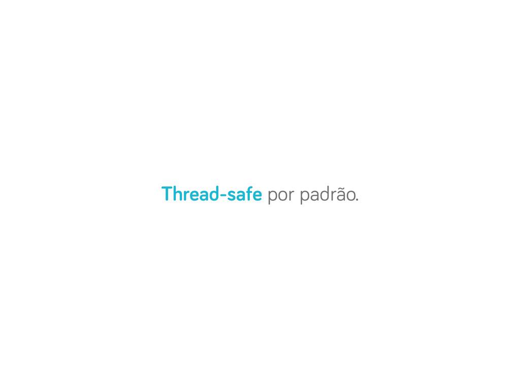 Thread-safe por padrão.