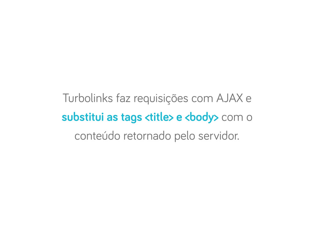 Turbolinks faz requisições com AJAX e substitui...