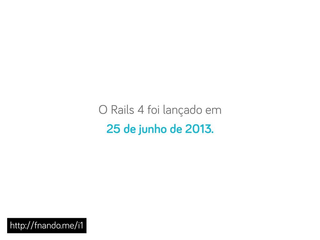 O Rails 4 foi lançado em 25 de junho de 2013. h...