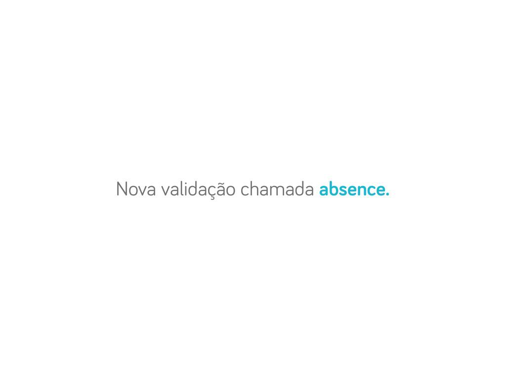 Nova validação chamada absence.