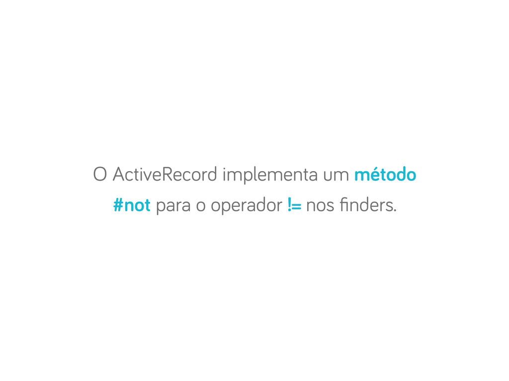 O ActiveRecord implementa um método #not para o...