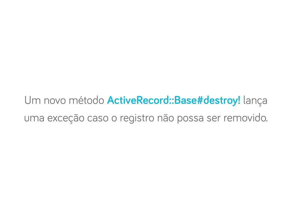 Um novo método ActiveRecord::Base#destroy! lanç...