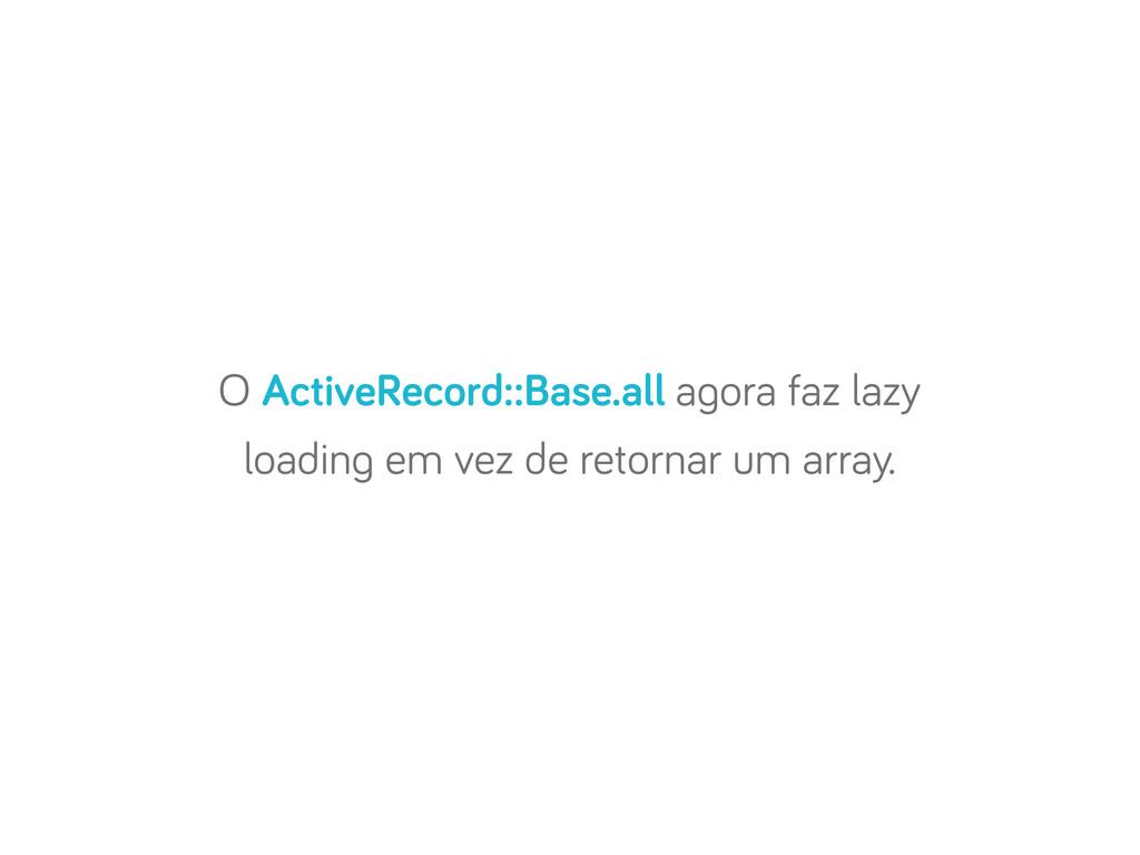 O ActiveRecord::Base.all a ora faz lazy loadin ...