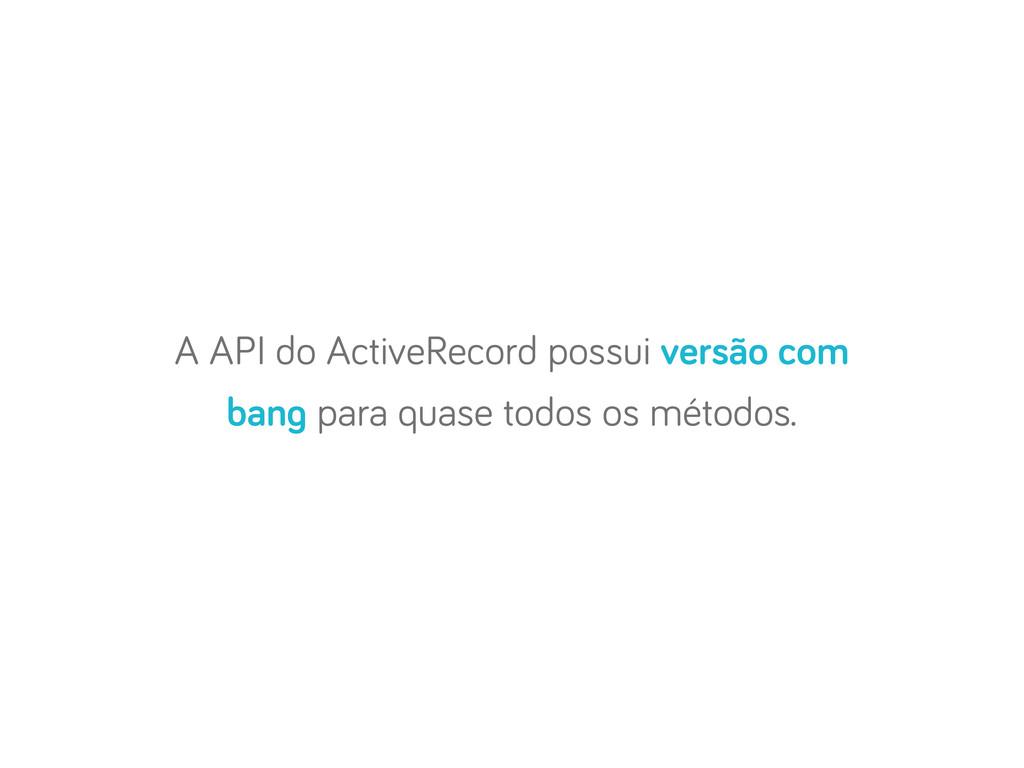 A API do ActiveRecord possui versão com ban par...