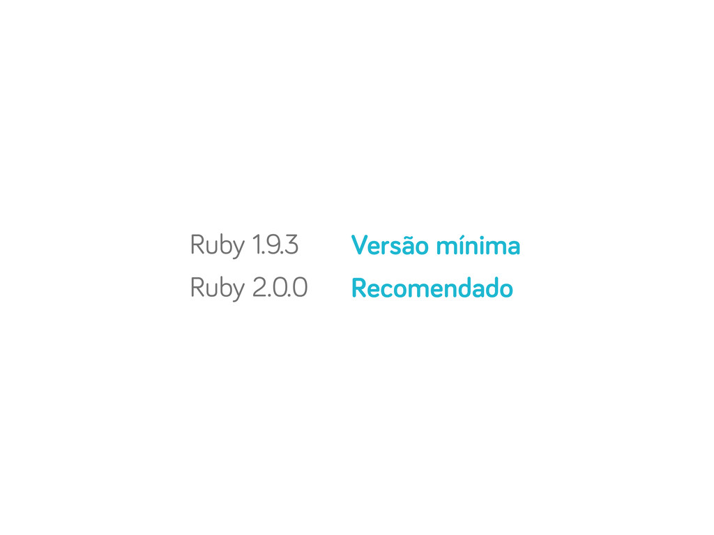 Ruby 1.9.3 Ruby 2.0.0 Versão mínima Recomendado