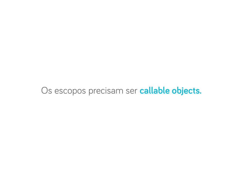 Os escopos precisam ser callable objects.
