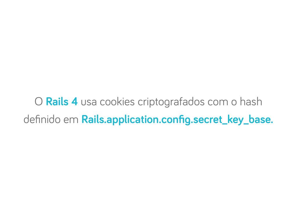 O Rails 4 usa cookies cripto rafados com o hash...