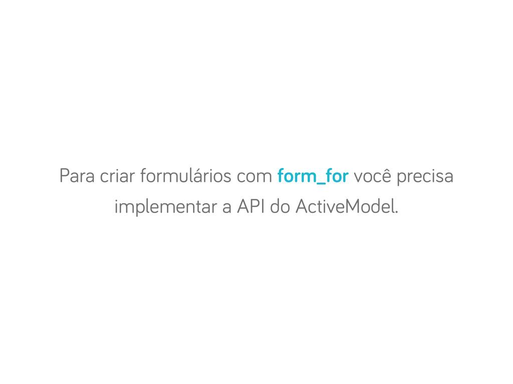 Para criar formulários com form_for você precis...