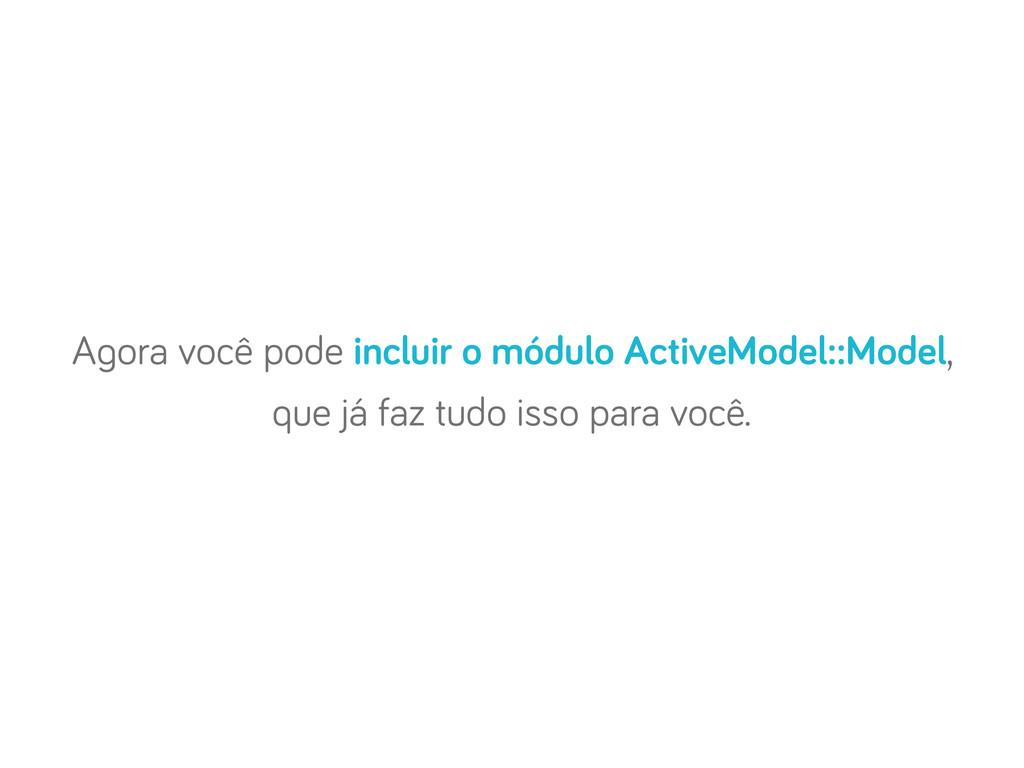 A ora você pode incluir o módulo ActiveModel::M...