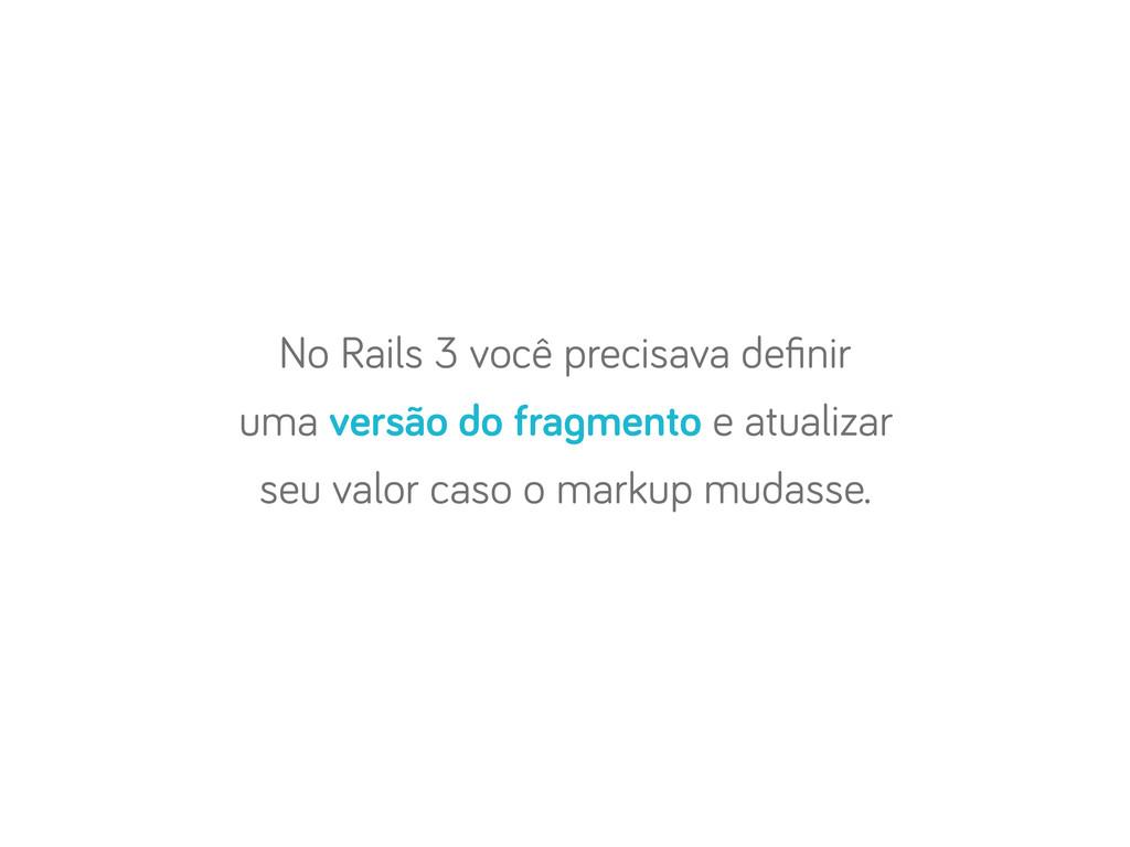 No Rails 3 você precisava definir uma versão do ...