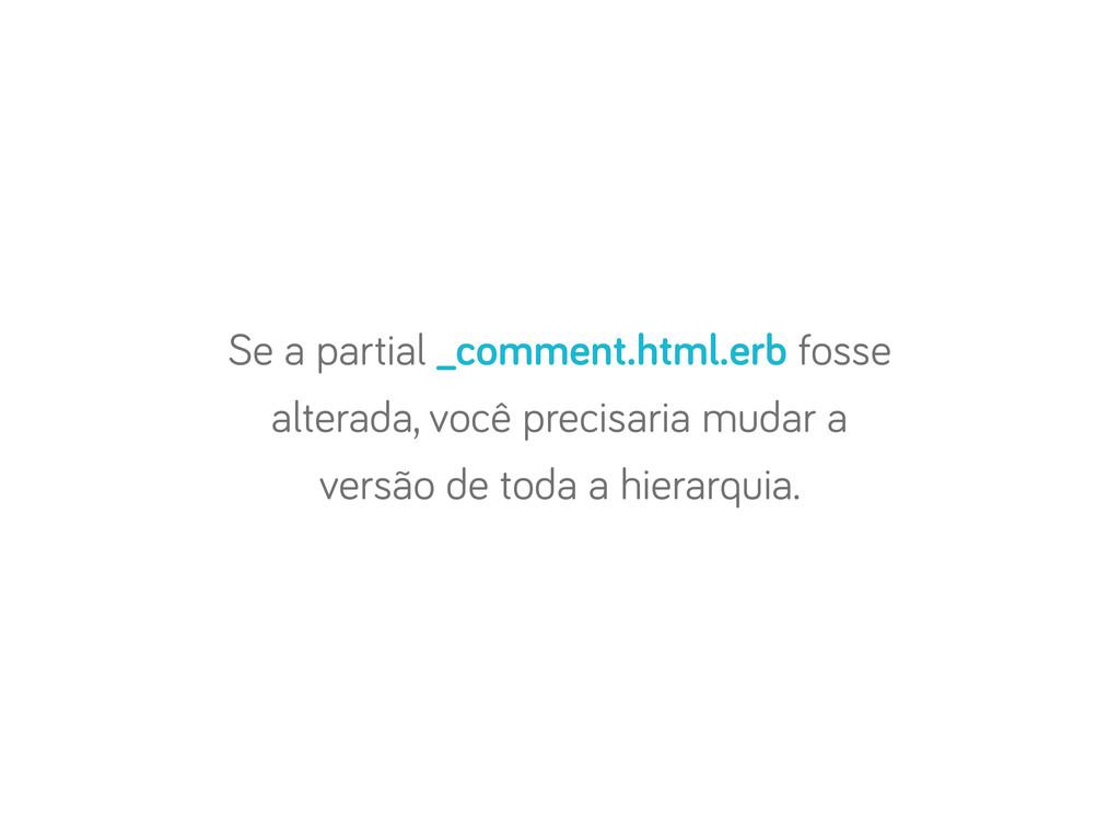 Se a partial _comment.html.erb fosse alterada, ...