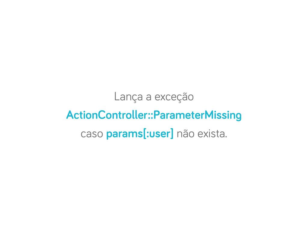 Lança a exceção ActionController::ParameterMiss...