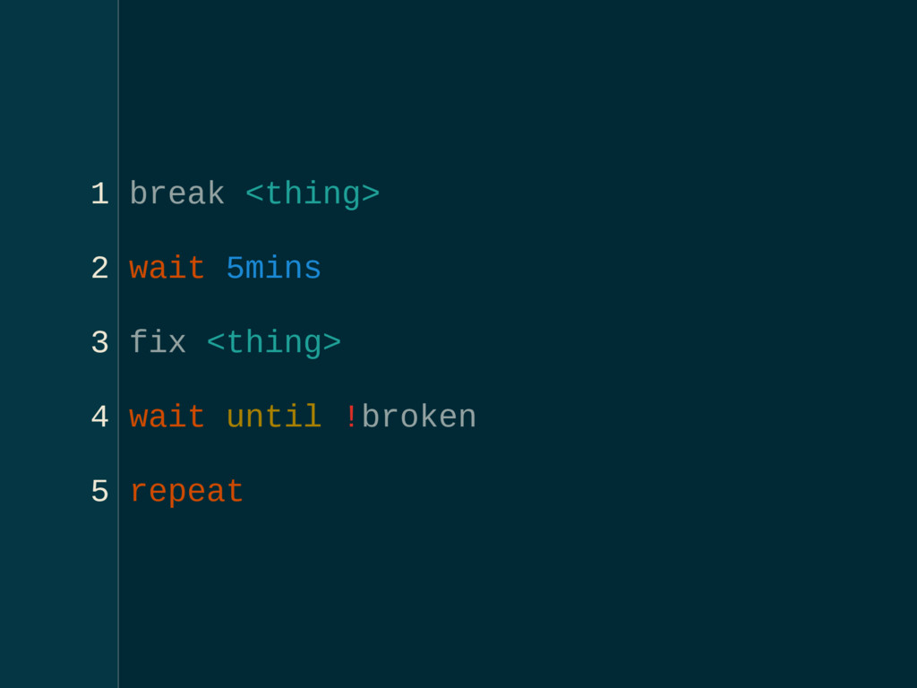 1 break <thing> 2 wait 5mins 3 fix <thing> 4 wa...
