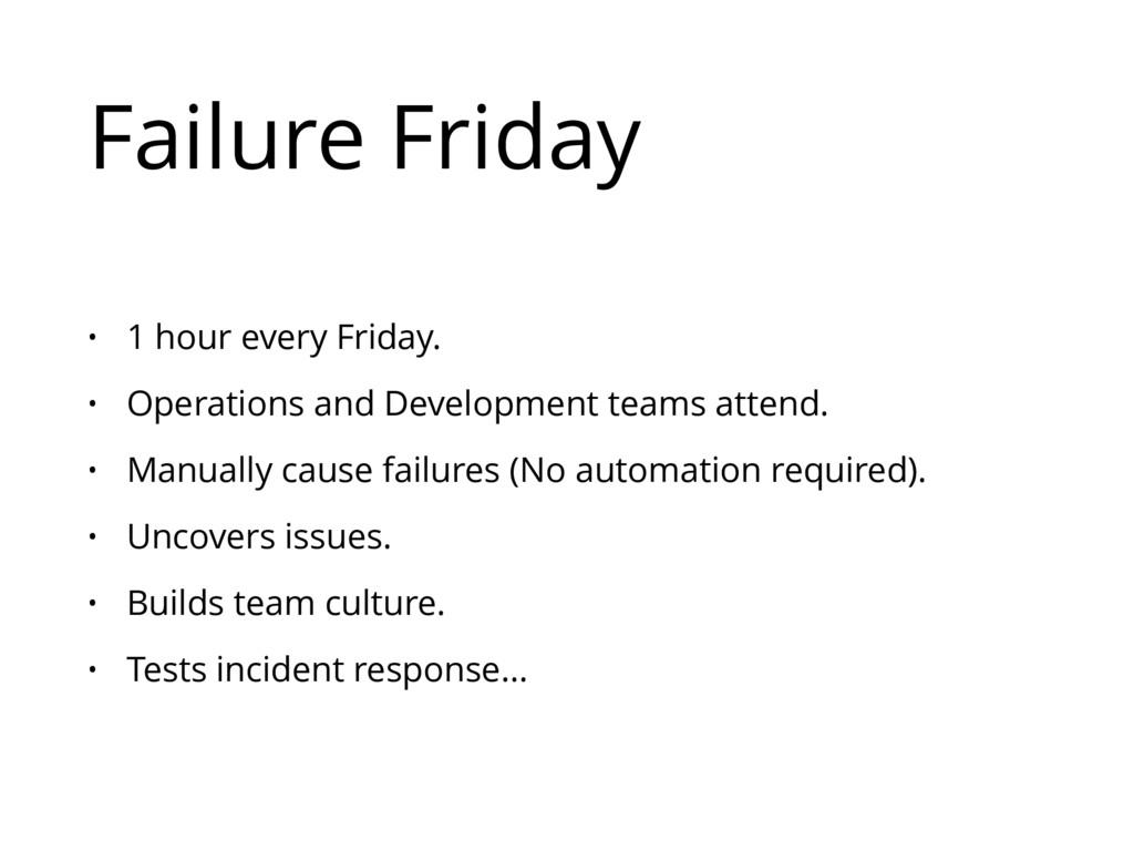 Failure Friday • 1 hour every Friday. • Operati...