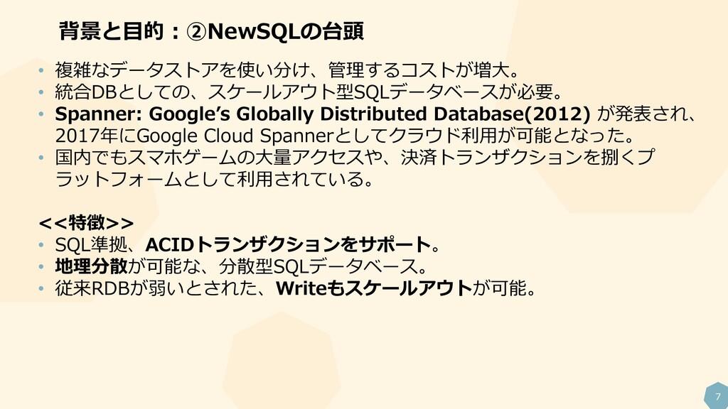 7 背景と目的:②NewSQLの台頭 • 複雑なデータストアを使い分け、管理するコストが増大。...