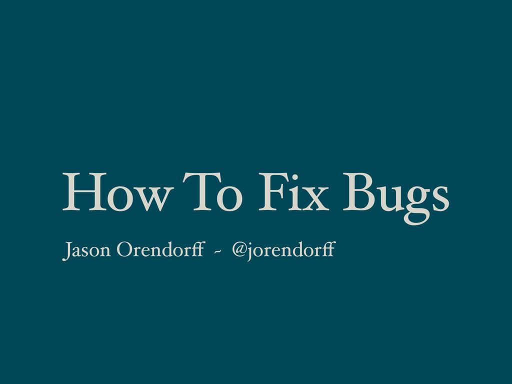 How To Fix Bugs Jason Orendorff ~ @jorendorff