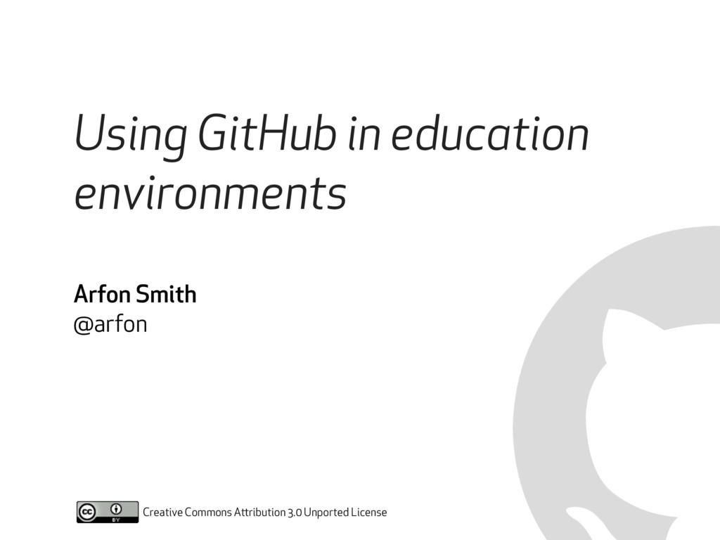 Using GitHub in education environments Arfon Sm...