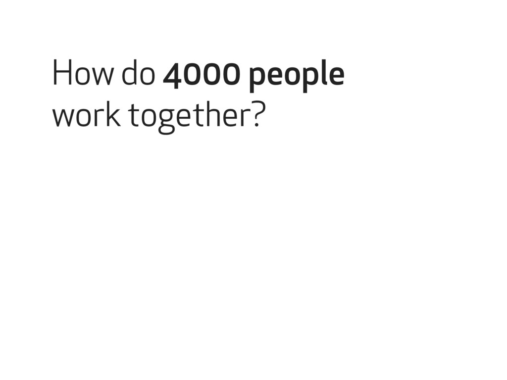 How do 4000 people work together?