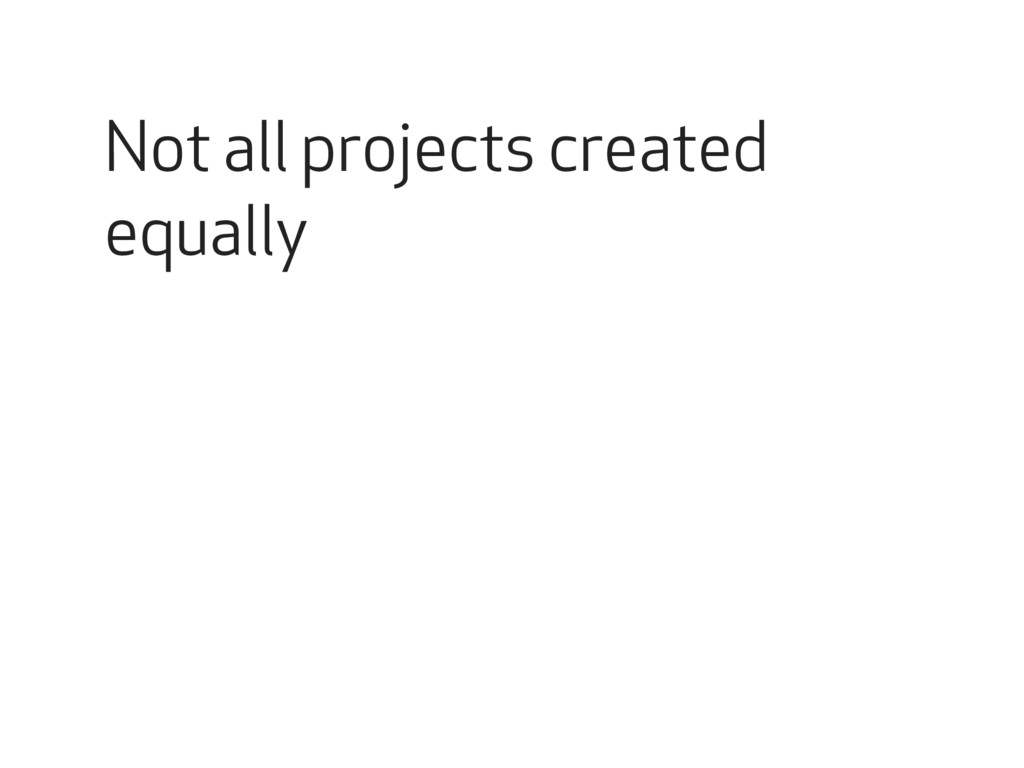 Not all projects created equally