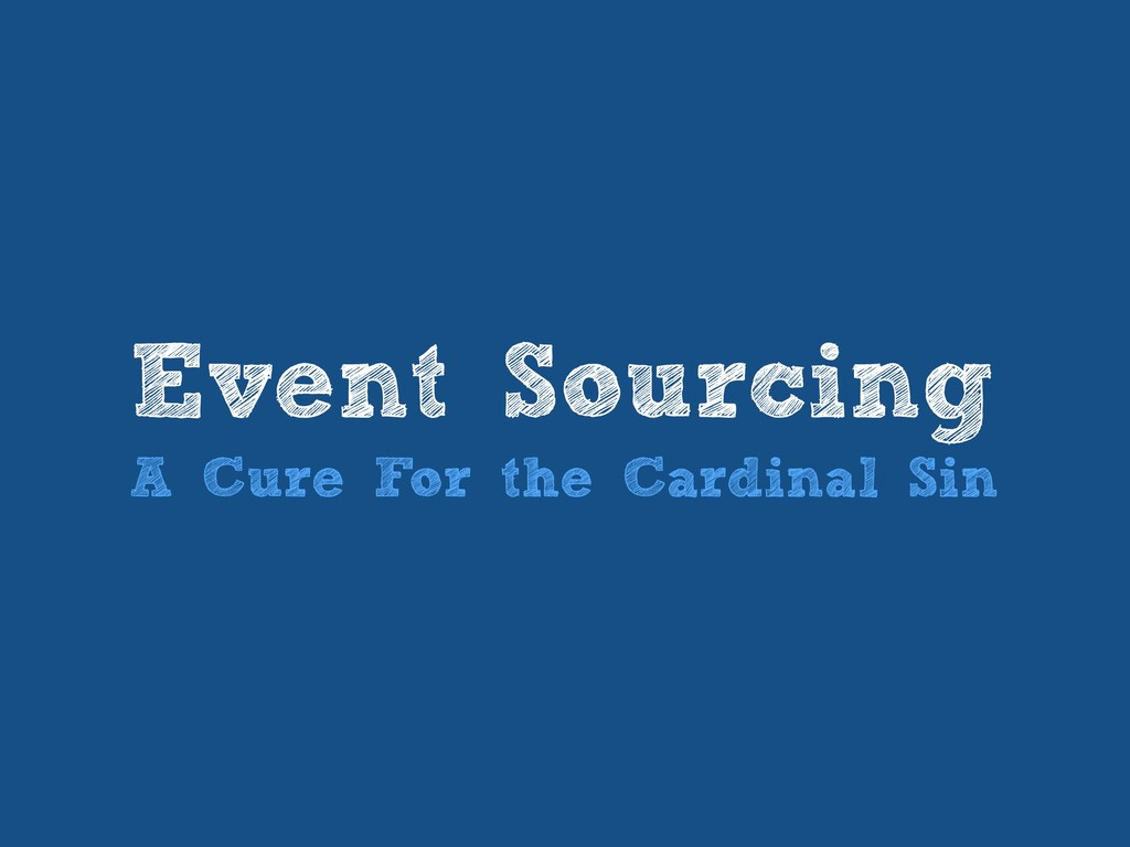 Event Sourcing A Cure For the Cardinal Sin