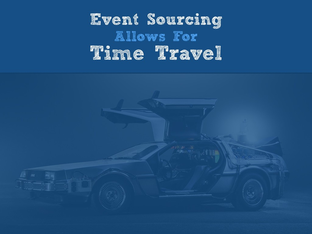Event Sourcing Allows For Time Travel