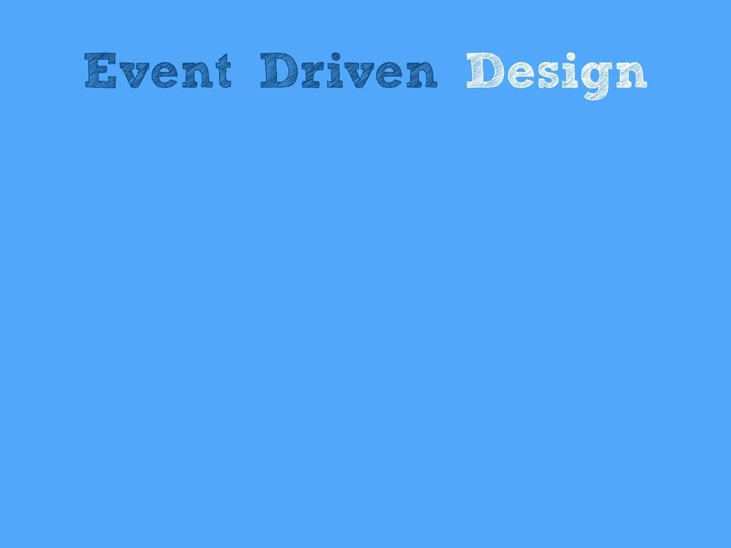 Event Driven Design