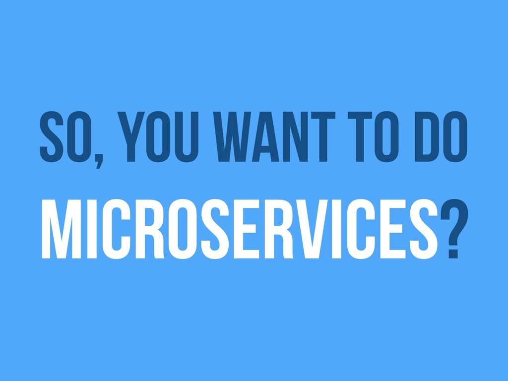 So, you want to do microservices?
