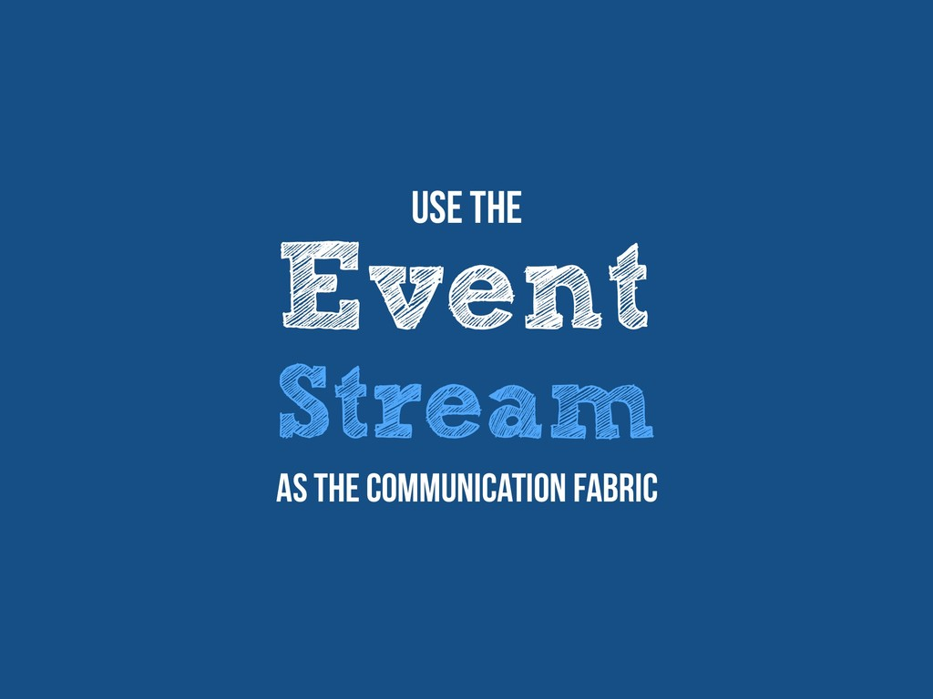 Event Stream Use The as the communication fabric
