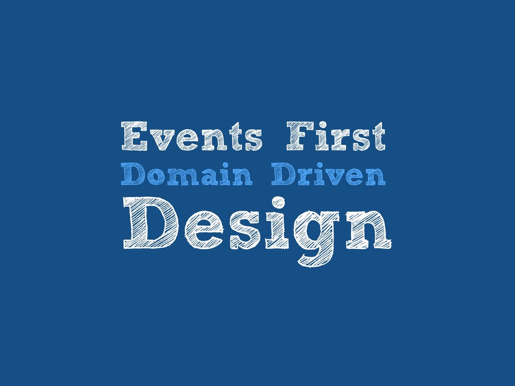 Events First Domain Driven Design