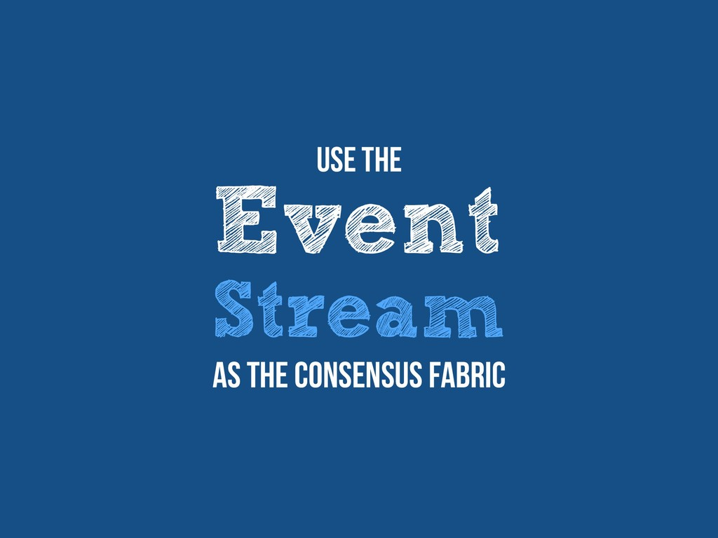 Event Stream Use The as the consensus fabric