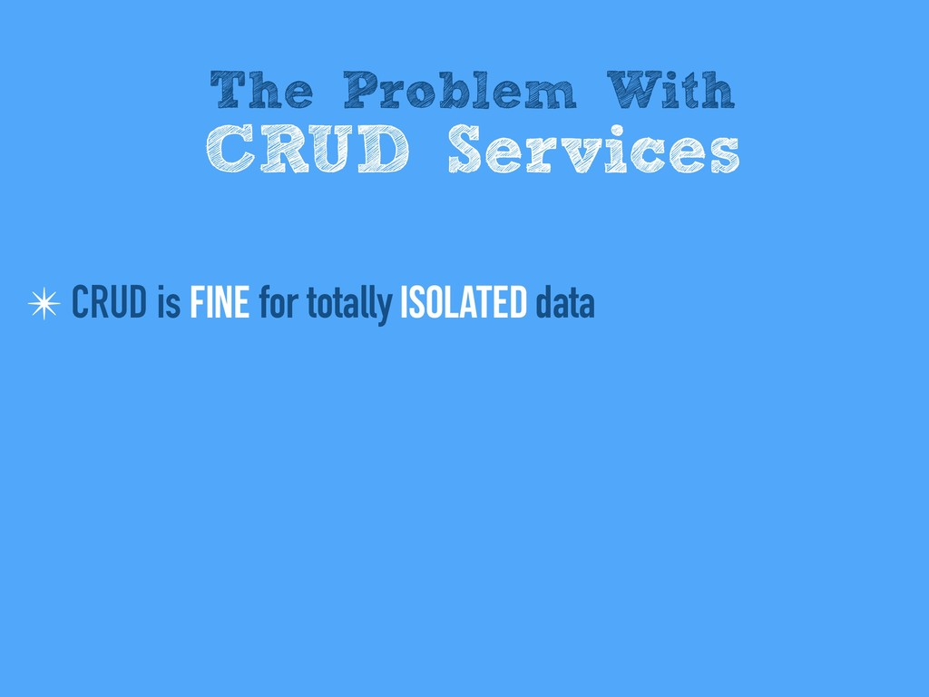 ✴ CRUD is fine for totally isolated data The Pr...